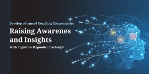 Raising Awareness and Insights with Cognitive Hypnotic Coaching Competency - Raising Awareness and Insights with Cognitive Hypnotic Coaching - Coaching Competency